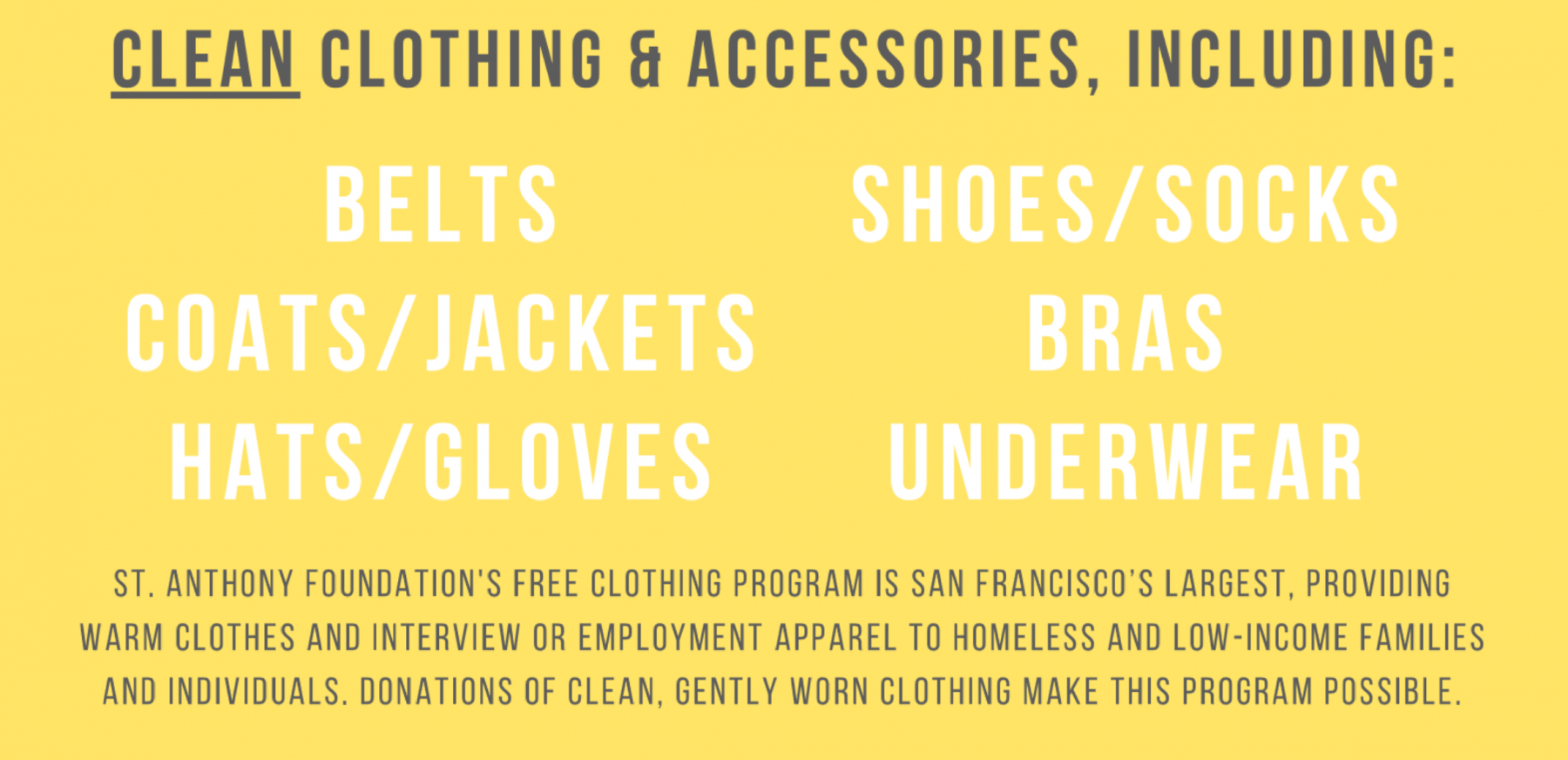 "Text that states ""Clean clothing and accessories, including: belts, coats/jackets, hats/gloves, shoes/socks, bras, underwear. St. Anthony Foundation's free clothing program is San Francisco's largest, providing warm clothes and interview or employment apparel to homeless and low income families and individuals, donations of clean, gently worn clothing make this program possible."""