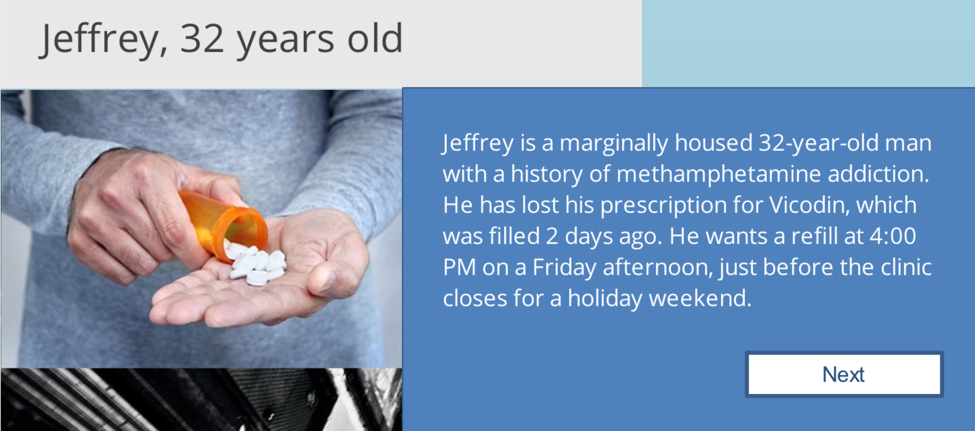 screenshot from interactive piece: man pours pills into hand, text: Jeffrey, 32 years old, Jeffrey is a marginally housed 32-year old man with a history of methamphetamine addiction. He has lost his prescription for Vicodin, which was filled 2 days ago. He wants a refill at 4:00 PM on a Friday afternoon, just before the clinic closes for a holiday weekend.