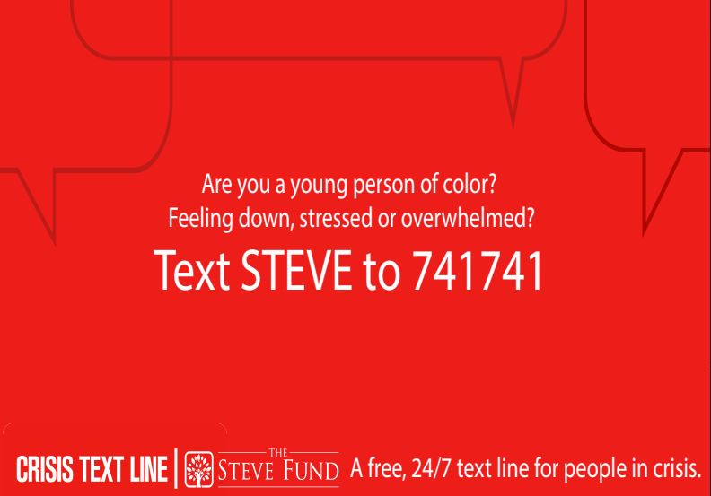 Crisis Text Line- Text STEVE to 741741 if you are a young person of color feeling down, stressed, or overwhelmed.